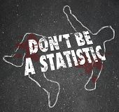 The words Don't Be A Statistic on a chalk outline of a body that is a victim of violent crime such as murder or a casualty of an accident