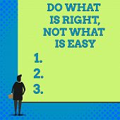 Conceptual Hand Writing Showing Do What Is Right Not What Is Easy. Business Photo Showcasing Willing poster