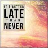 Inspirational Typographic Quote - It's better late than never