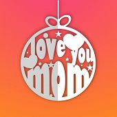 Happy Mother's Day celebrations greeting card design with beautiful stylish text Love You Mom and hearts inside a christmas ball on pink and orange background.