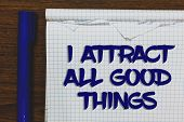 Writing Note Showing I Attract All Good Things. Business Photo Showcasing Positive Attraction Law Mo poster