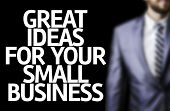 Business man with the text Great Ideas For Your Small Business in a concept image
