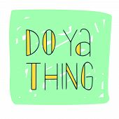 Do Ya Thing Hand Drawn Lettering Quote.black Lettering. Phrase For T Shirt, Poster, Print, Card, Ban poster