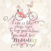 Live is like riding a bicycle. To keep your balance, You must keep moving. Vintage romantic card in