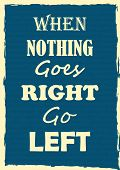 Inspiring Motivation Quote When Nothing Goes Right Go Left Vector Typography Poster poster