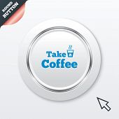 Take a Coffee sign icon. Hot Coffee cup.