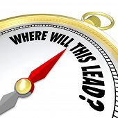 The words Where Will This Lead? on a gold compass asking you if you know the destination for a new direction where a decision or opportunity is leading you