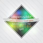 Impossible Means That You Haven't Found The Solution Yet