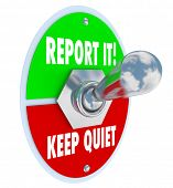 Report It or Keep Quiet choices on a 3d toggle switch to illustrate your decision options to inform authorities of wrongdoing or crime and do the right thing or remain silent out of fear