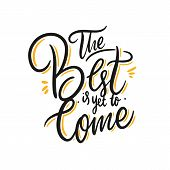 The Best Is Yet To Come. Hand Drawn Vector Lettering. Motivational Inspirational Quote. poster