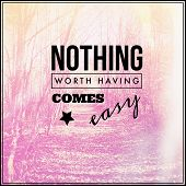 Inspirational Typographic Quote - Nothing worth having comes easy
