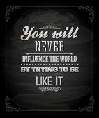 "Quote Typographical Background, vector design. ""You will never influence the world by trying to be l"