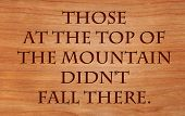 Those at the top of the mountain did not fall there - quote by unknown author on wooden red oak back
