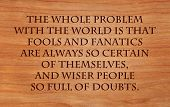 The whole problem with the world is that fools and fanatics are always so certain of themselves, and