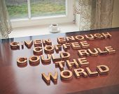 Given enough coffee could rule the world