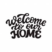 Welcome To Our Home. Hand Drawn Calligraphy Quote Isolated On White Background. Vector Typography Fo poster