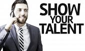 Business man with the text Show your Talent in a concept image