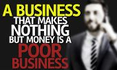 Business man with the text A Business That Makes Nothing but Money is a Poor Business in a concept image