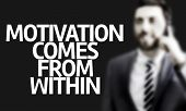 Business man with the text Motivation Comes From Within in a concept image