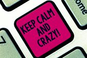 Handwriting Text Keep Calm And Crazy. Concept Meaning Relax And Go Insane Happy Get Excited Celebrat poster