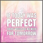 Inspirational Typographic Quote - If today was perfect there would be no need for tomorrow