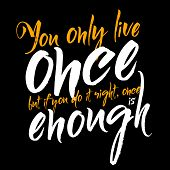 You only live once but if you do it right, once is enough. Inspirational phrase.
