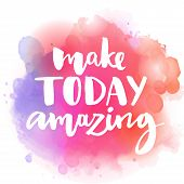 Make today amazing. Inspirational quote at colorful watercolor splash background, custom lettering f poster