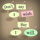 Don't Say I Wish, Say I Will words on a bulletin board to illustrate a positive attitude leading you