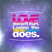 Love Doesn't Hurt. Loving The Wrong Person Does