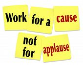 stock photo of appreciation  - The saying Work for a Cause Not for Applause on yellow sticky notes telling you that it is better to strive for a noble mission or goal than to seek recognition or appreciation - JPG