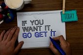 Conceptual Hand Writing Showing If You Want It, Go Get It.. Business Photo Showcasing Make Actions T poster
