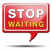 stop waiting time for action act now dont waste time standing in a row for a wait list being impatie