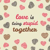 'Love is being stupid together' typography. Valentine's Day Love Card.